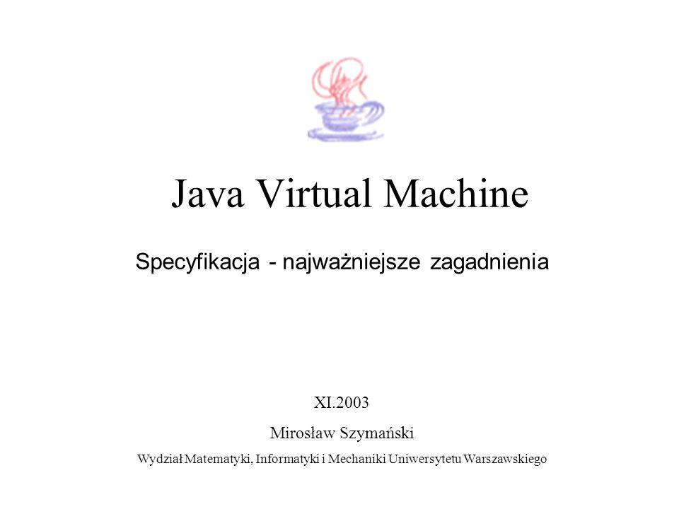 Java Virtual Machine Specyfikacja - najważniejsze zagadnienia XI.2003 Mirosław Szymański Wydział Matematyki, Informatyki i Mechaniki Uniwersytetu Wars