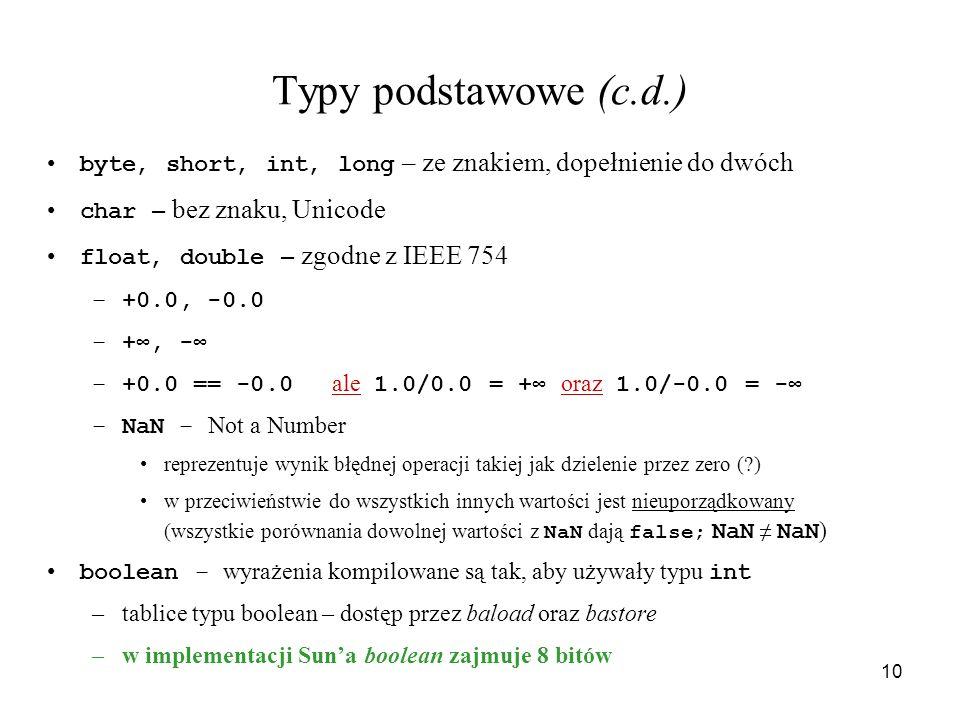 10 Typy podstawowe (c.d.) byte, short, int, long – ze znakiem, dopełnienie do dwóch char – bez znaku, Unicode float, double – zgodne z IEEE 754 –+0.0,