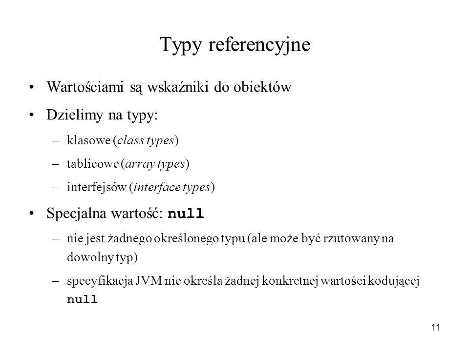 11 Typy referencyjne Wartościami są wskaźniki do obiektów Dzielimy na typy: –klasowe (class types) –tablicowe (array types) –interfejsów (interface ty
