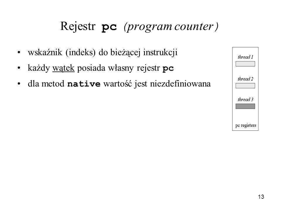 13 Rejestr pc ( program counter ) wskaźnik (indeks) do bieżącej instrukcji każdy wątek posiada własny rejestr pc dla metod native wartość jest niezdef