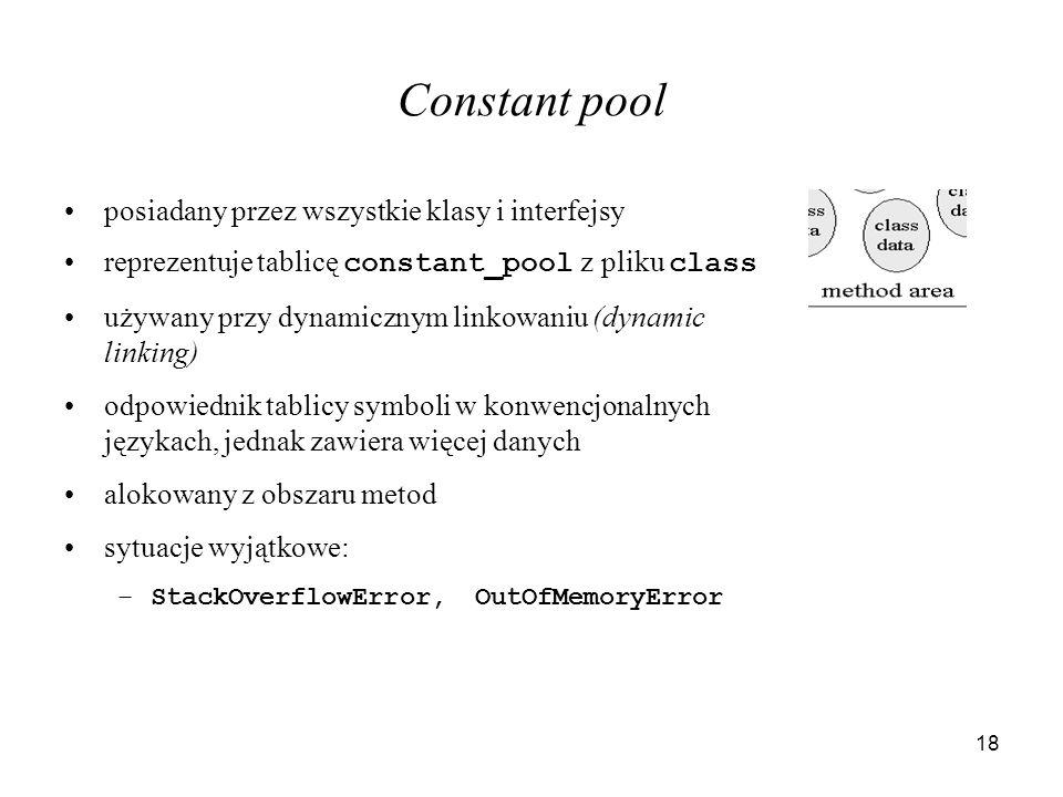 18 Constant pool posiadany przez wszystkie klasy i interfejsy reprezentuje tablicę constant_pool z pliku class używany przy dynamicznym linkowaniu (dy