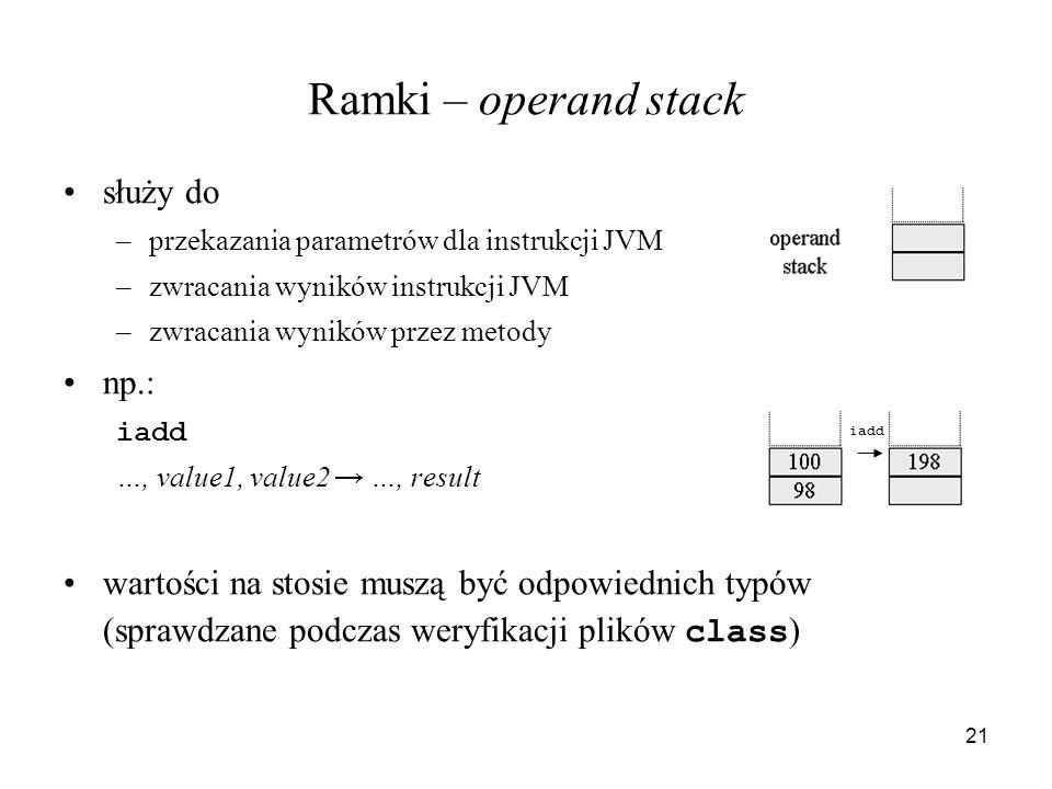 21 Ramki – operand stack służy do –przekazania parametrów dla instrukcji JVM –zwracania wyników instrukcji JVM –zwracania wyników przez metody np.: ia