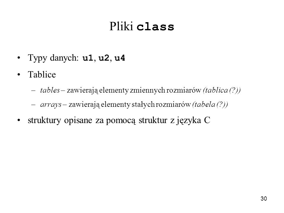 30 Pliki class Typy danych: u1, u2, u4 Tablice –tables – zawierają elementy zmiennych rozmiarów (tablica (?)) –arrays – zawierają elementy stałych roz