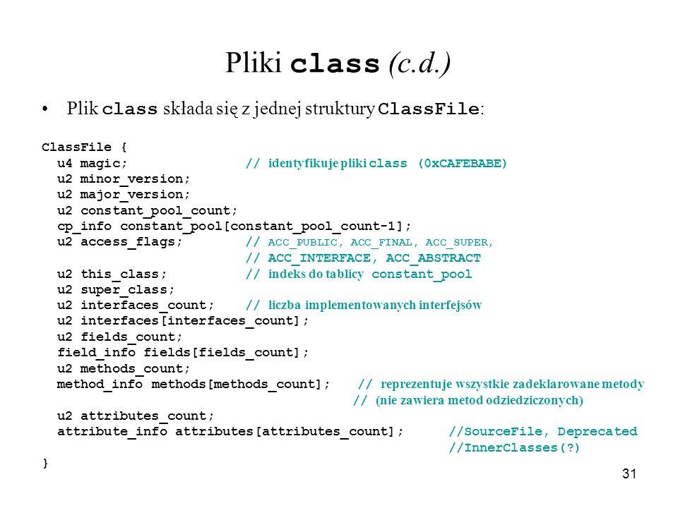 31 Pliki class (c.d.) Plik class składa się z jednej struktury ClassFile : ClassFile { u4 magic;// identyfikuje pliki class (0xCAFEBABE) u2 minor_vers