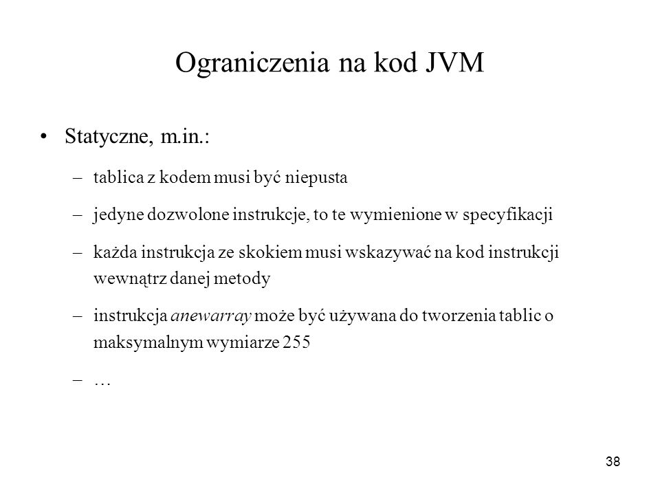 38 Ograniczenia na kod JVM Statyczne, m.in.: –tablica z kodem musi być niepusta –jedyne dozwolone instrukcje, to te wymienione w specyfikacji –każda i