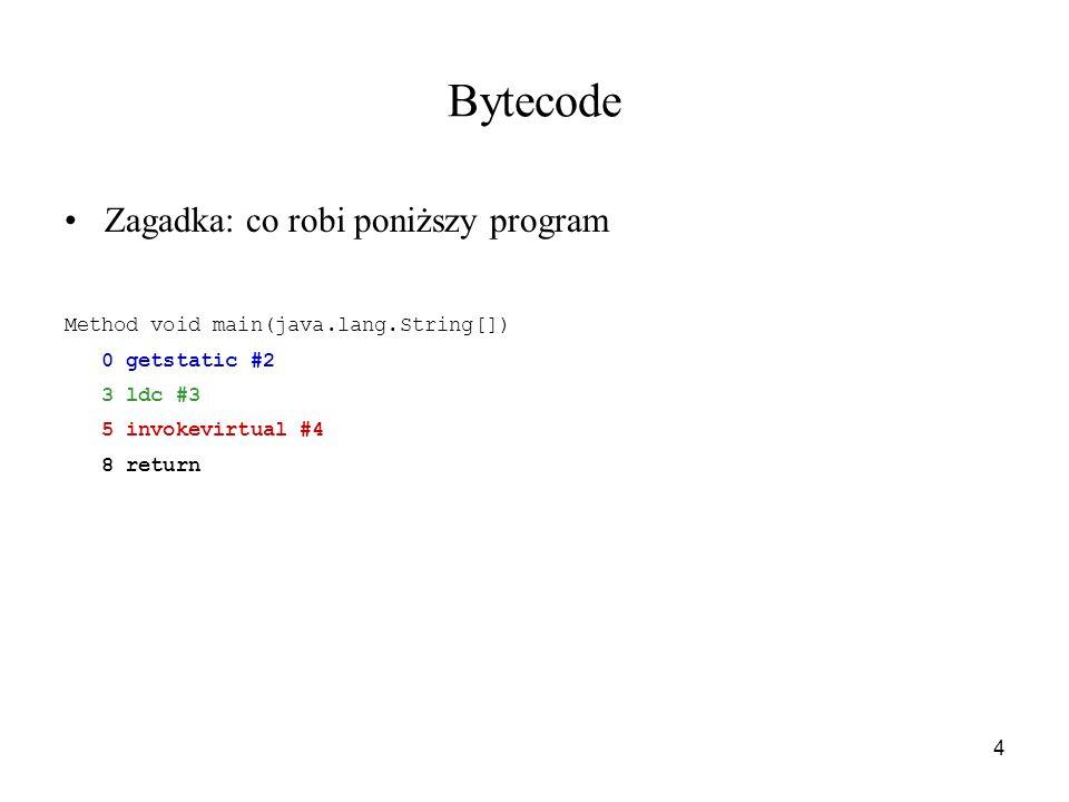4 Bytecode Zagadka: co robi poniższy program Method void main(java.lang.String[]) 0 getstatic #2 3 ldc #3 5 invokevirtual #4 8 return