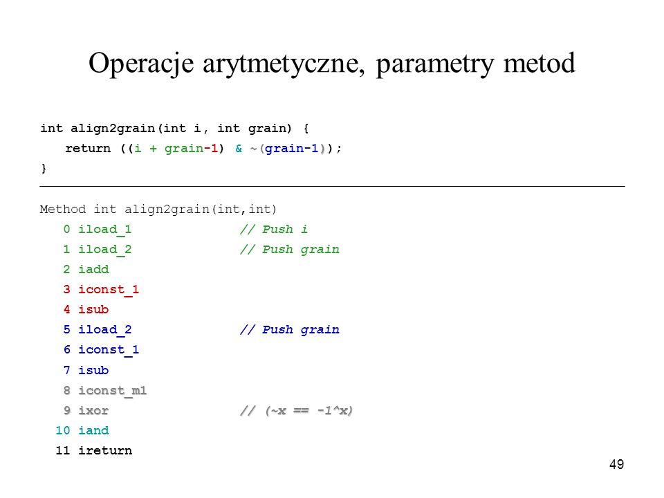 49 Operacje arytmetyczne, parametry metod int align2grain(int i, int grain) { ) return ((i + grain-1) & ~(grain-1)); } Method int align2grain(int,int)