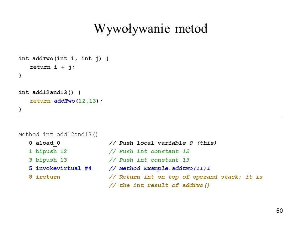 50 Wywoływanie metod int addTwo(int i, int j) { return i + j; } int add12and13() { return addTwo(12,13); } Method int add12and13() 0 aload_0 // Push l