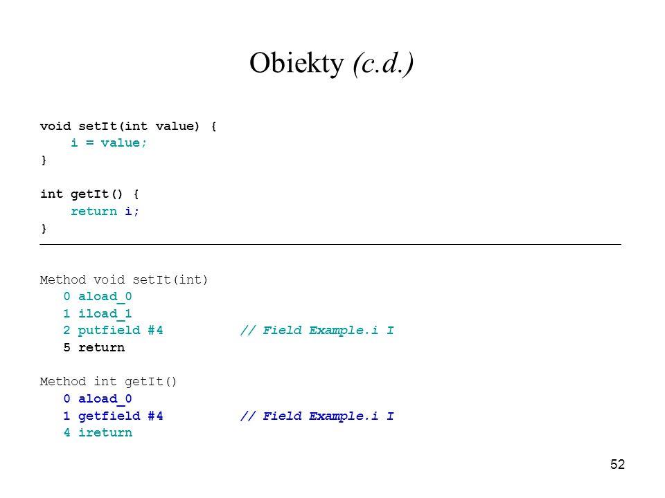 52 Obiekty (c.d.) void setIt(int value) { i = value; } int getIt() { return i; } Method void setIt(int) 0 aload_0 1 iload_1 2 putfield #4// Field Exam