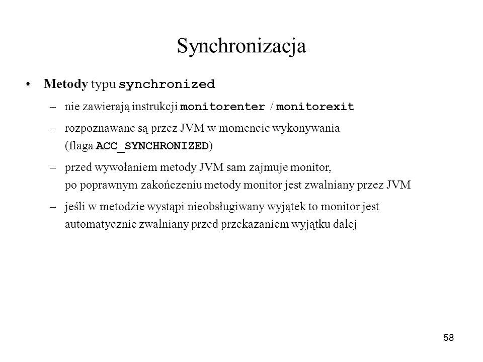 58 Synchronizacja Metody typu synchronized –nie zawierają instrukcji monitorenter / monitorexit –rozpoznawane są przez JVM w momencie wykonywania (fla