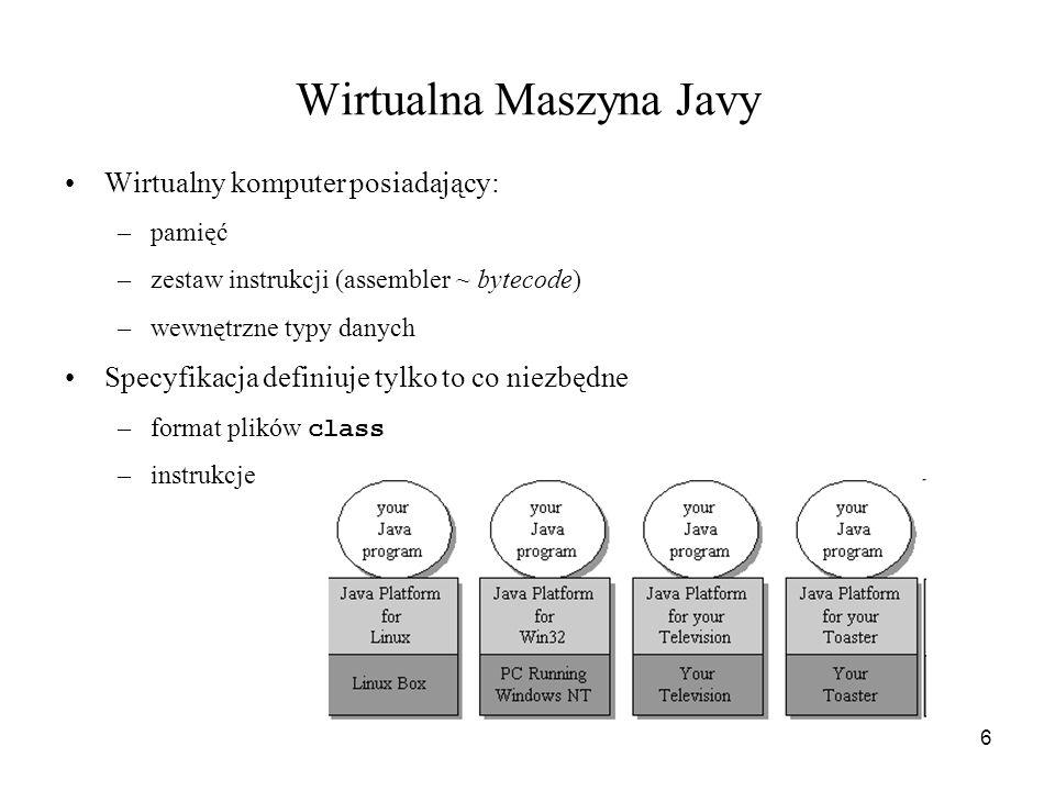6 Wirtualna Maszyna Javy Wirtualny komputer posiadający: –pamięć –zestaw instrukcji (assembler ~ bytecode) –wewnętrzne typy danych Specyfikacja defini