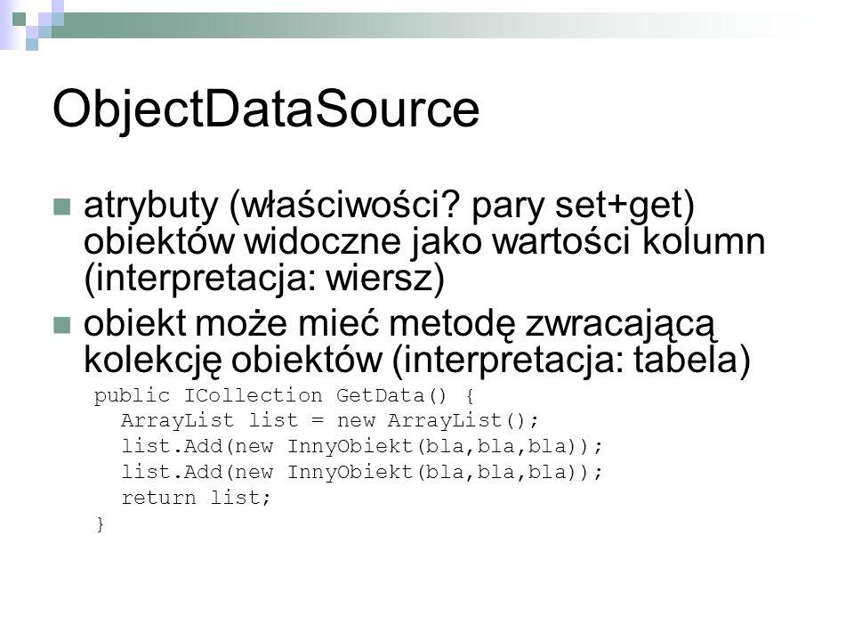 ObjectDataSource atrybuty (właściwości? pary set+get) obiektów widoczne jako wartości kolumn (interpretacja: wiersz) obiekt może mieć metodę zwracając
