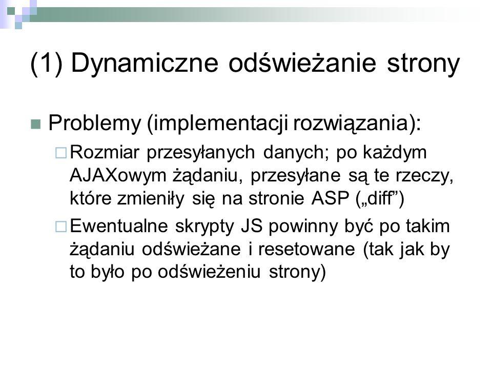 (1) Dynamiczne odświeżanie strony Problemy (implementacji rozwiązania): Rozmiar przesyłanych danych; po każdym AJAXowym żądaniu, przesyłane są te rzeczy, które zmieniły się na stronie ASP (diff) Ewentualne skrypty JS powinny być po takim żądaniu odświeżane i resetowane (tak jak by to było po odświeżeniu strony)