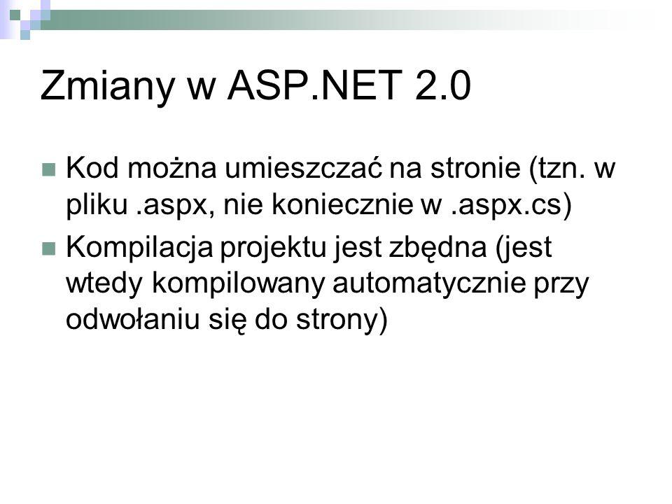 Zmiany w ASP.NET 2.0 Kod można umieszczać na stronie (tzn. w pliku.aspx, nie koniecznie w.aspx.cs) Kompilacja projektu jest zbędna (jest wtedy kompilo