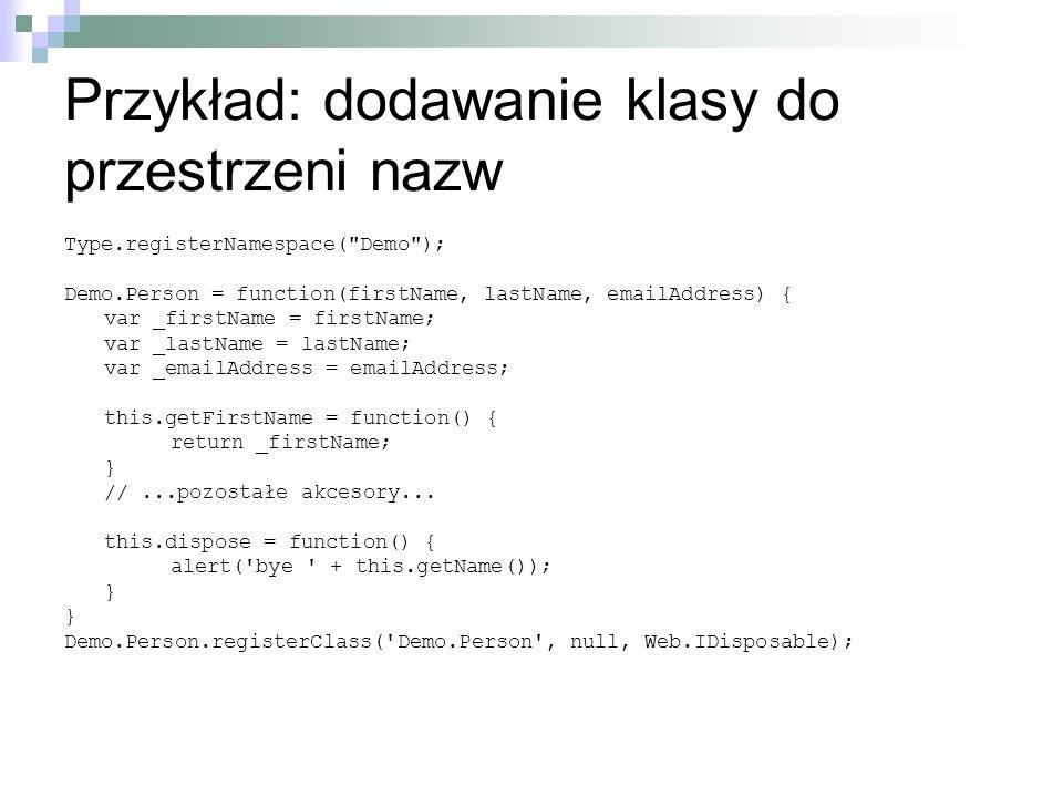 Przykład: dodawanie klasy do przestrzeni nazw Type.registerNamespace( Demo ); Demo.Person = function(firstName, lastName, emailAddress) { var _firstName = firstName; var _lastName = lastName; var _emailAddress = emailAddress; this.getFirstName = function() { return _firstName; } //...pozostałe akcesory...