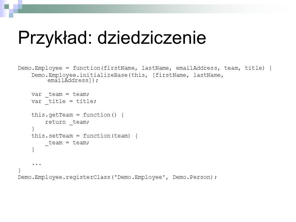 Przykład: dziedziczenie Demo.Employee = function(firstName, lastName, emailAddress, team, title) { Demo.Employee.initializeBase(this, [firstName, lastName, emailAddress]); var _team = team; var _title = title; this.getTeam = function() { return _team; } this.setTeam = function(team) { _team = team; }...