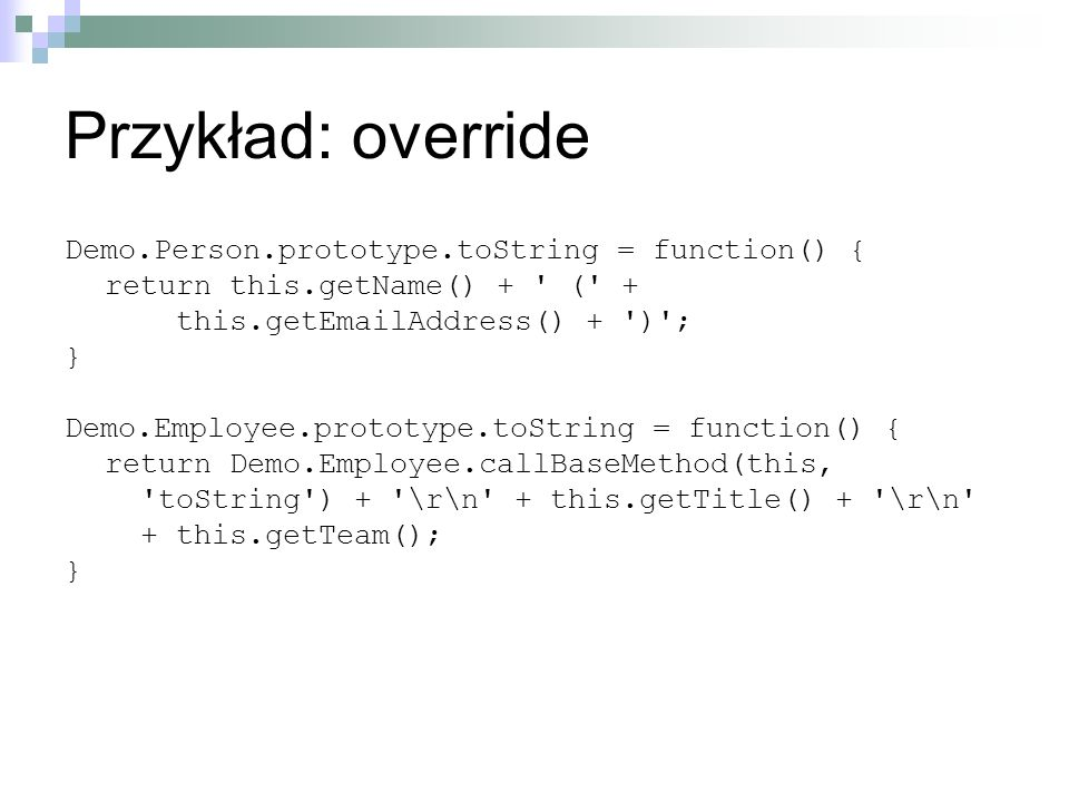 Przykład: override Demo.Person.prototype.toString = function() { return this.getName() + ' (' + this.getEmailAddress() + ')'; } Demo.Employee.prototyp