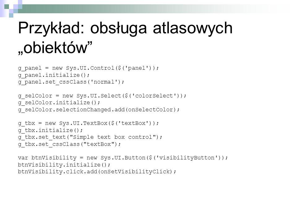 Przykład: obsługa atlasowych obiektów g_panel = new Sys.UI.Control($('panel')); g_panel.initialize(); g_panel.set_cssClass('normal'); g_selColor = new