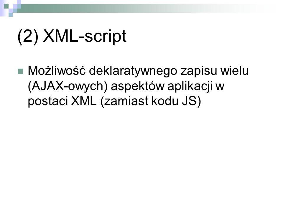 (2) XML-script Możliwość deklaratywnego zapisu wielu (AJAX-owych) aspektów aplikacji w postaci XML (zamiast kodu JS)