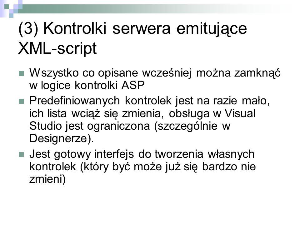 (3) Kontrolki serwera emitujące XML-script Wszystko co opisane wcześniej można zamknąć w logice kontrolki ASP Predefiniowanych kontrolek jest na razie mało, ich lista wciąż się zmienia, obsługa w Visual Studio jest ograniczona (szczególnie w Designerze).