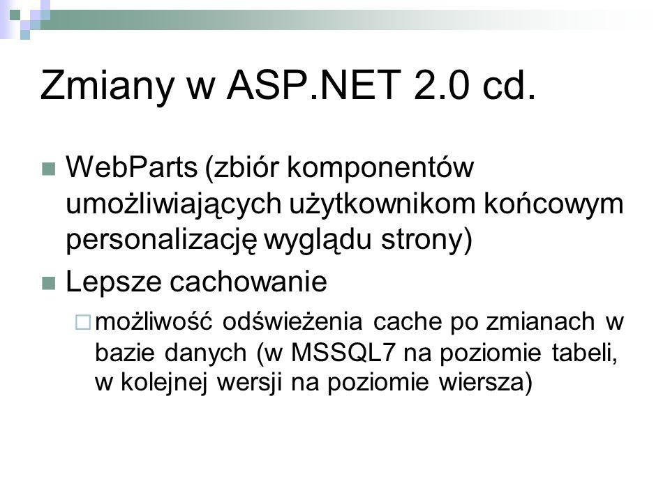 Zmiany w ASP.NET 2.0 cd. WebParts (zbiór komponentów umożliwiających użytkownikom końcowym personalizację wyglądu strony) Lepsze cachowanie możliwość