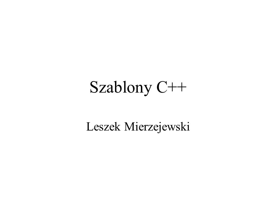Szablony Szablon to funkcja bądź klasa zaimplementowana dla nieokreślonego z góry typu.