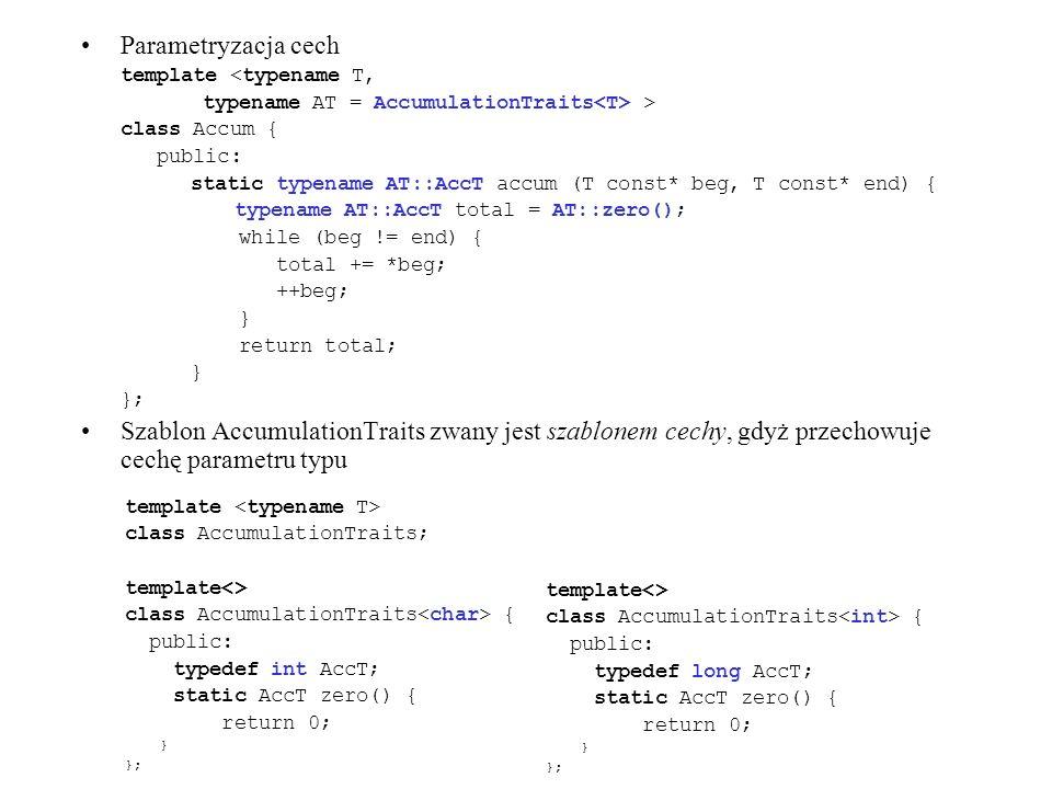 Parametryzacja cech template <typename T, typename AT = AccumulationTraits > class Accum { public: static typename AT::AccT accum (T const* beg, T con
