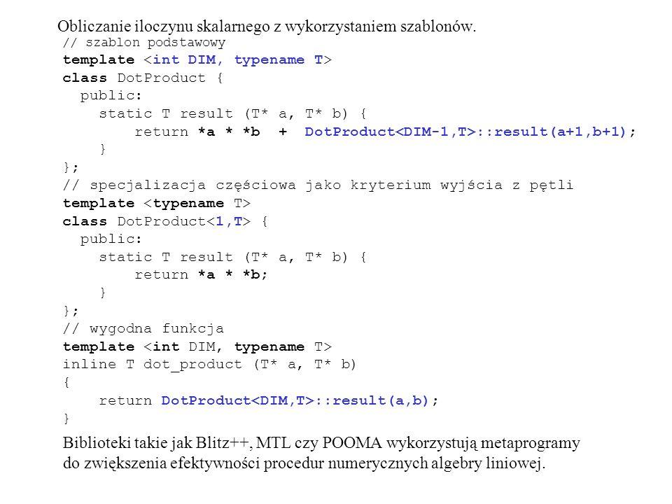 // szablon podstawowy template class DotProduct { public: static T result (T* a, T* b) { return *a * *b + DotProduct ::result(a+1,b+1); } }; // specjalizacja częściowa jako kryterium wyjścia z pętli template class DotProduct { public: static T result (T* a, T* b) { return *a * *b; } }; // wygodna funkcja template inline T dot_product (T* a, T* b) { return DotProduct ::result(a,b); } Biblioteki takie jak Blitz++, MTL czy POOMA wykorzystują metaprogramy do zwiększenia efektywności procedur numerycznych algebry liniowej.