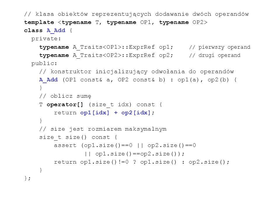 // klasa obiektów reprezentujących dodawanie dwóch operandów template class A_Add { private: typename A_Traits ::ExprRef op1; // pierwszy operand typename A_Traits ::ExprRef op2; // drugi operand public: // konstruktor inicjalizujący odwołania do operandów A_Add (OP1 const& a, OP2 const& b) : op1(a), op2(b) { } // oblicz sumę T operator[] (size_t idx) const { return op1[idx] + op2[idx]; } // size jest rozmiarem maksymalnym size_t size() const { assert (op1.size()==0 || op2.size()==0 || op1.size()==op2.size()); return op1.size()!=0 .