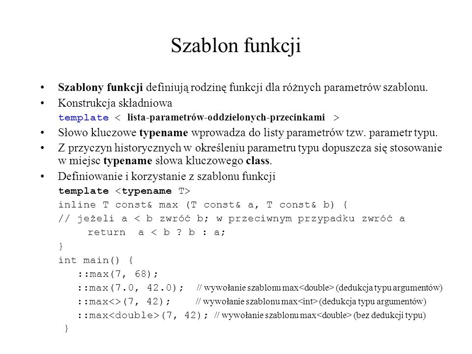 Szablon funkcji Szablony funkcji definiują rodzinę funkcji dla różnych parametrów szablonu. Konstrukcja składniowa template Słowo kluczowe typename wp