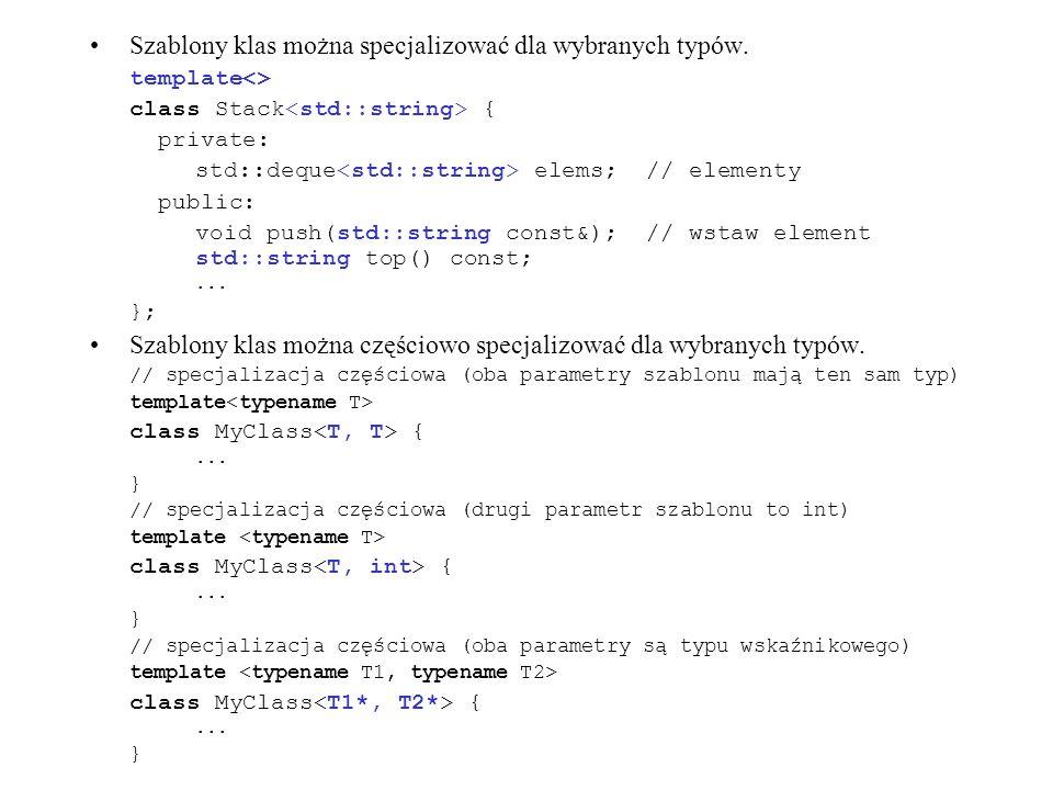 Szablony klas można specjalizować dla wybranych typów. template<> class Stack { private: std::deque elems; // elementy public: void push(std::string c