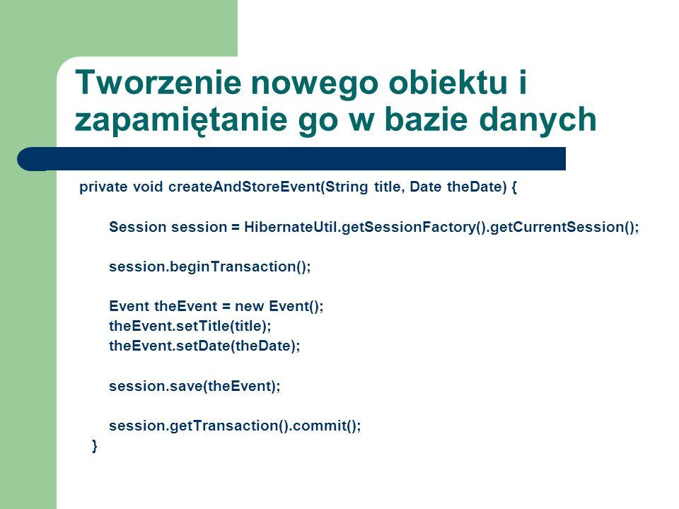 Tworzenie nowego obiektu i zapamiętanie go w bazie danych private void createAndStoreEvent(String title, Date theDate) { Session session = HibernateUt