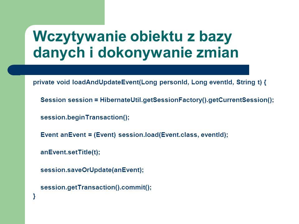 Wczytywanie obiektu z bazy danych i dokonywanie zmian private void loadAndUpdateEvent(Long personId, Long eventId, String t) { Session session = Hiber