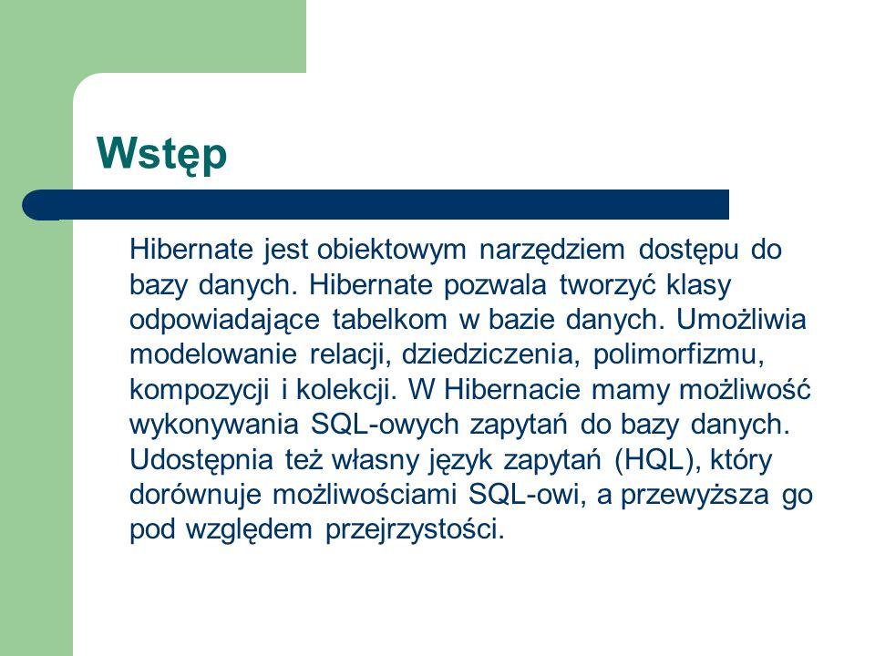 Wstęp Hibernate jest obiektowym narzędziem dostępu do bazy danych. Hibernate pozwala tworzyć klasy odpowiadające tabelkom w bazie danych. Umożliwia mo