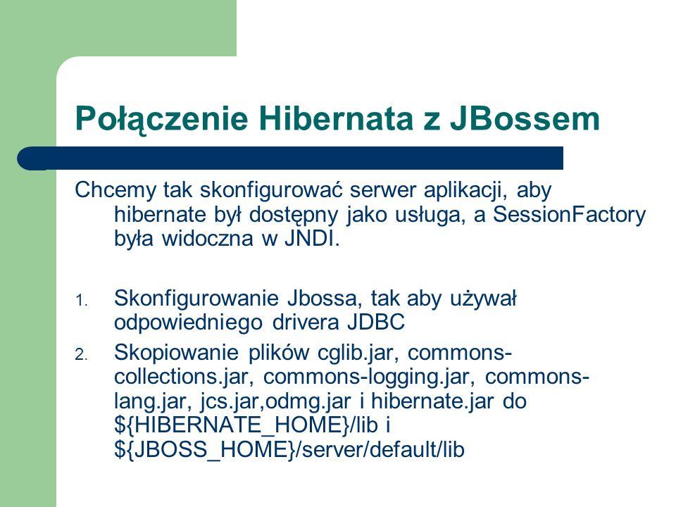 Połączenie Hibernata z JBossem Chcemy tak skonfigurować serwer aplikacji, aby hibernate był dostępny jako usługa, a SessionFactory była widoczna w JND