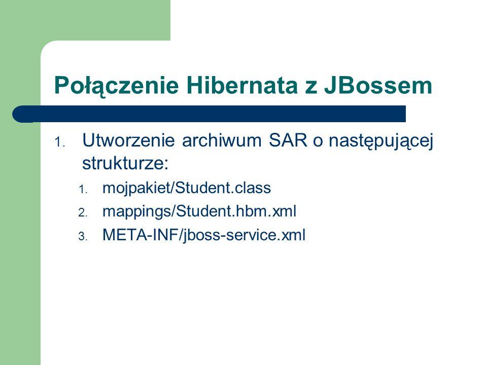 Połączenie Hibernata z JBossem 1. Utworzenie archiwum SAR o następującej strukturze: 1. mojpakiet/Student.class 2. mappings/Student.hbm.xml 3. META-IN