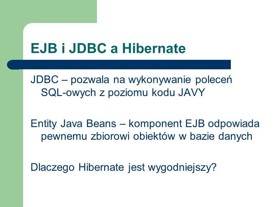 EJB i JDBC a Hibernate JDBC – pozwala na wykonywanie poleceń SQL-owych z poziomu kodu JAVY Entity Java Beans – komponent EJB odpowiada pewnemu zbiorow