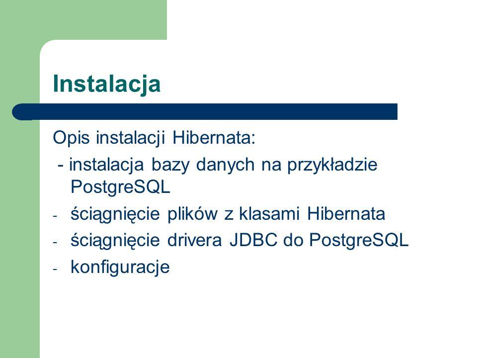 Instalacja Opis instalacji Hibernata: - instalacja bazy danych na przykładzie PostgreSQL - ściągnięcie plików z klasami Hibernata - ściągnięcie driver