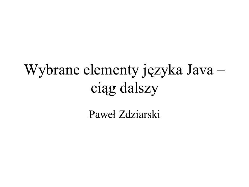 Wybrane elementy języka Java – ciąg dalszy Paweł Zdziarski