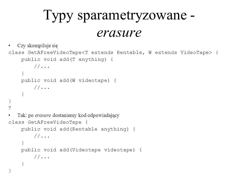 Typy sparametryzowane - erasure Czy skompiluje się class GetAFreeVideoTape { public void add(T anything) { //... } public void add(W videotape) { //..