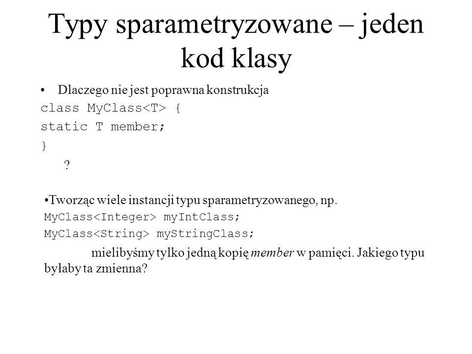 Typy sparametryzowane – jeden kod klasy Dlaczego nie jest poprawna konstrukcja class MyClass { static T member; } ? Tworząc wiele instancji typu spara