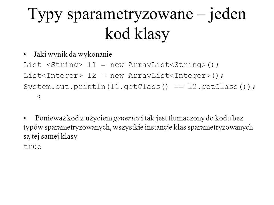 Typy sparametryzowane – jeden kod klasy Jaki wynik da wykonanie List l1 = new ArrayList (); List l2 = new ArrayList (); System.out.println(l1.getClass