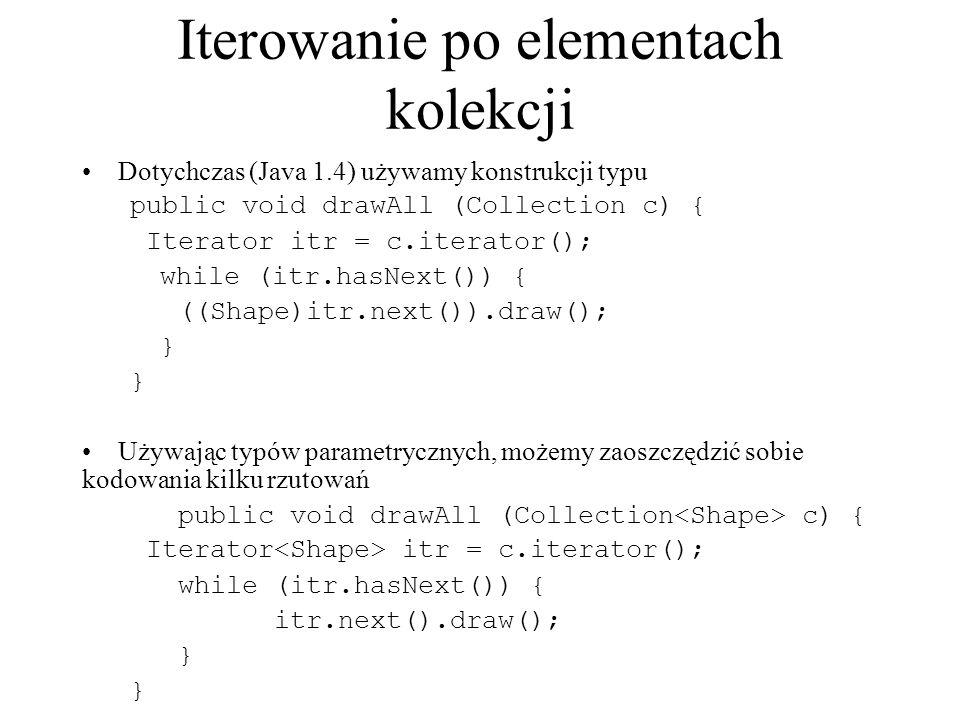 Iterowanie po elementach kolekcji Dotychczas (Java 1.4) używamy konstrukcji typu public void drawAll (Collection c) { Iterator itr = c.iterator(); whi