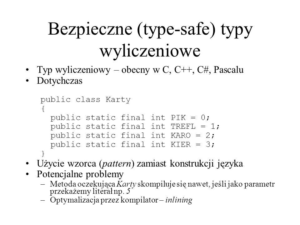 Bezpieczne (type-safe) typy wyliczeniowe Typ wyliczeniowy – obecny w C, C++, C#, Pascalu Dotychczas public class Karty { public static final int PIK =