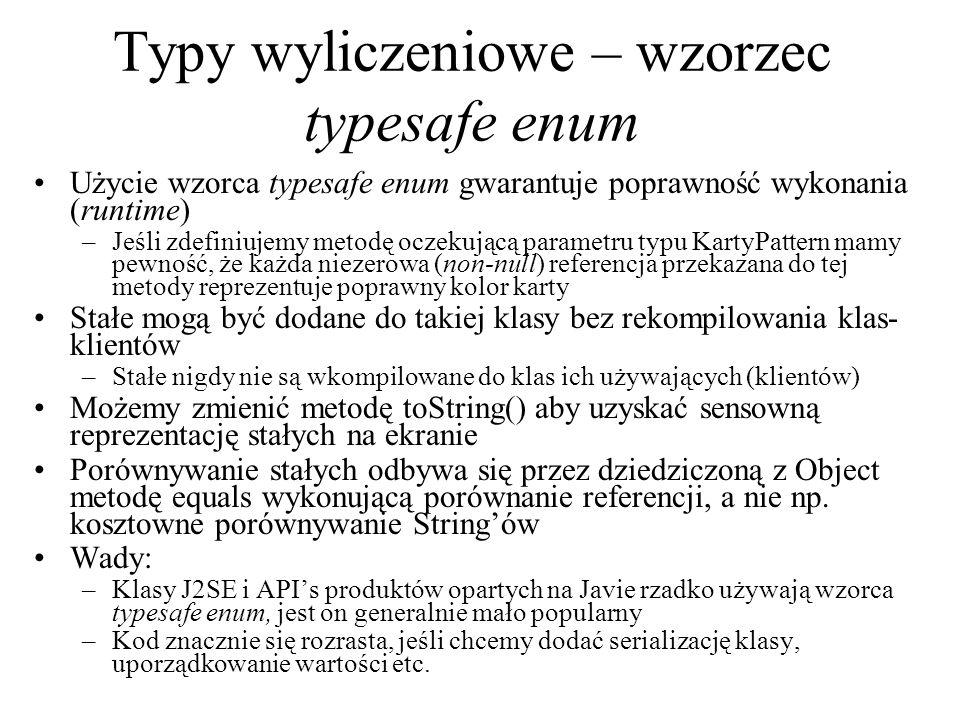 Typy wyliczeniowe – wzorzec typesafe enum Użycie wzorca typesafe enum gwarantuje poprawność wykonania (runtime) –Jeśli zdefiniujemy metodę oczekującą