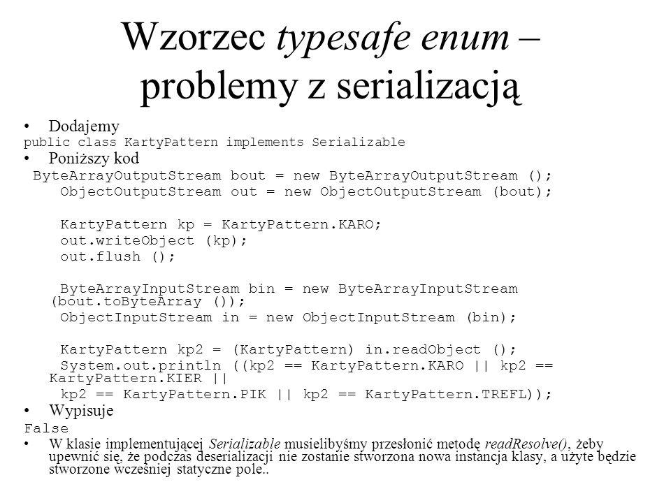 Wzorzec typesafe enum – problemy z serializacją Dodajemy public class KartyPattern implements Serializable Poniższy kod ByteArrayOutputStream bout = n
