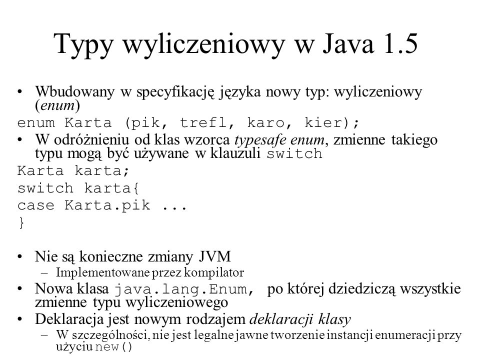 Typy wyliczeniowy w Java 1.5 Wbudowany w specyfikację języka nowy typ: wyliczeniowy (enum) enum Karta (pik, trefl, karo, kier); W odróżnieniu od klas