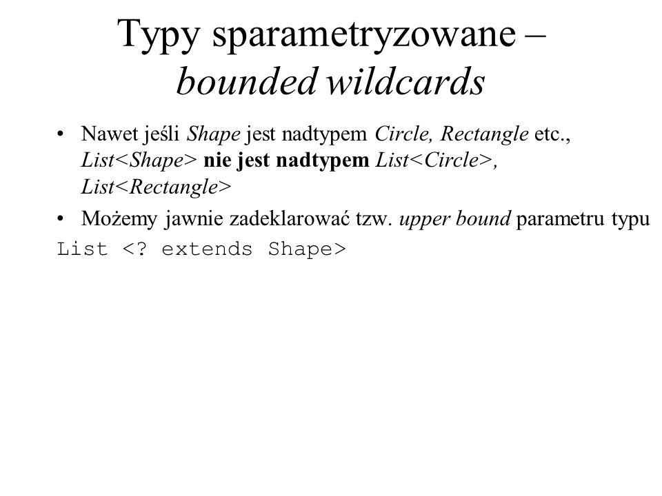 Typy sparametryzowane – bounded wildcards Nawet jeśli Shape jest nadtypem Circle, Rectangle etc., List nie jest nadtypem List, List Możemy jawnie zade