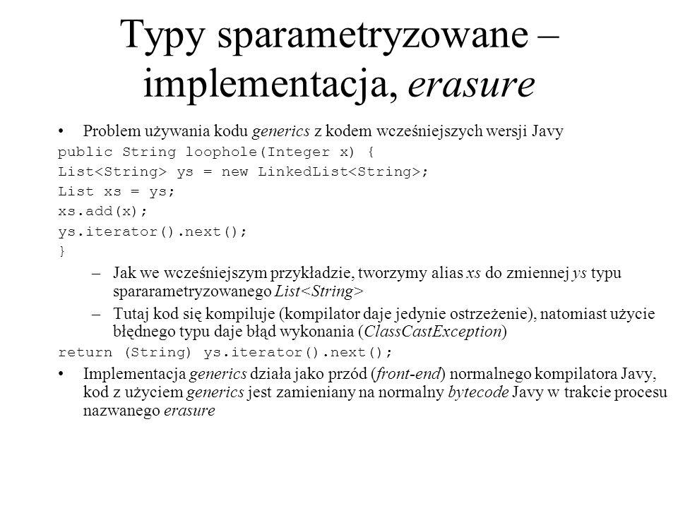 Typy sparametryzowane – implementacja, erasure Problem używania kodu generics z kodem wcześniejszych wersji Javy public String loophole(Integer x) { L