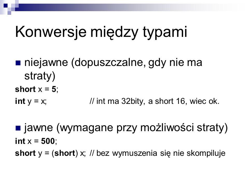 Konwersje między typami niejawne (dopuszczalne, gdy nie ma straty) short x = 5; int y = x;// int ma 32bity, a short 16, wiec ok. jawne (wymagane przy